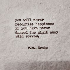 """""""you will never recognize happiness if you have never danced the night away with sorrow."""" - r.m. drake"""