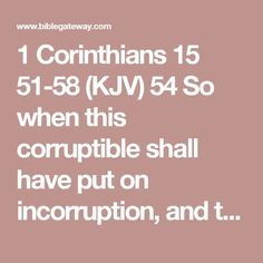 1 Corinthians 15 51-58 (KJV)   54 So when this corruptible shall have put on incorruption, and this mortal shall have put on immortality, then shall be brought to pass the saying that is written, Death is swallowed up in victory.  55 O death, where is thy sting? O grave, where is thy victory?  56 The sting of death is sin; and the strength of sin is the law.  57 But thanks be to God, which giveth us the victory through our Lord Jesus Christ.