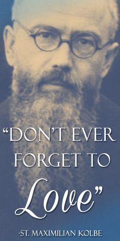 """Don't ever forget to love."" - Saint Maximilian Kolbe"