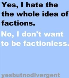 I actually don't HATE the idea of factions but I don't LOVE it....
