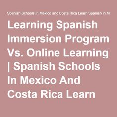 Learning Spanish Immersion Program Vs. Online Learning   Spanish Schools In Mexico And Costa Rica Learn Spanish In Mexico And Costa Rica   Spanish School in Mexico  http://www.chac-mool.com/  Learn Spanish at ours Spanish Schools  Call Us: 1 (480) 338 5147