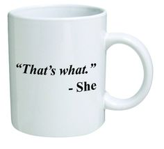 Funny Mug - That's what. She - 11 OZ Coffee Mugs. The perfect size novelty to enjoy your morning beverage and the perfect gift for your loved ones on that special day. Ideal to surprise friends or co-workers at the office on any occasion.
