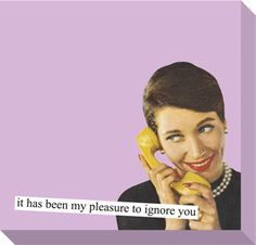 Sticky Notes from Anne Taintor: it has been my pleasure to ignore you