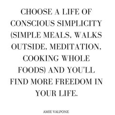 Choose a life of conscious simplicity and you'll find more freedom in your life.