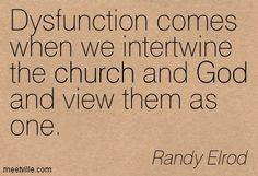 Dysfunction comes when we intertwine the church and God and view them as one. Randy Elrod