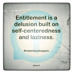Entitlement is a delusion built on self-centeredness and laziness. This is true with people who think they have done so much for there family and then up and leave them behind. Great Quotes, Quotes To Live By, Funny Quotes, Inspirational Quotes, Sarcasm Quotes, Motivational Sayings, Advice Quotes, Truth Quotes, Awesome Quotes