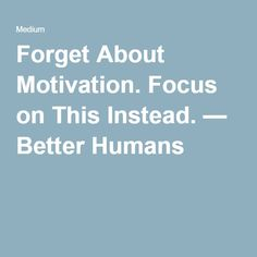 Forget About Motivation. Focus on This Instead. — Better Humans