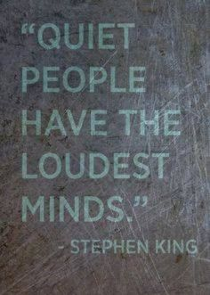 Quiet people have the loudest minds ~ Stephen King