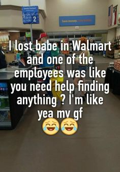 """I lost babe in Walmart and one of the employees was like you need help finding anything ? I'm like yea my gf """