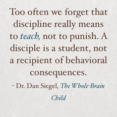 Too often we forget that discipline really means to teach not to punish. A disciple is a student not a recipient of a behavioral consequences. Dan Siegel The Whole-Brain Child Behavior Quotes, Discipline Quotes, Positive Discipline, Toddler Discipline, Consequences Quotes, Conscious Discipline, Parenting Advice, Kids And Parenting, Gentle Parenting Quotes