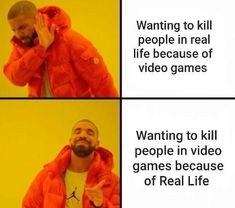 Wanting to kill people in real life because of video games Wanting to kill people in video games because of Real Life...