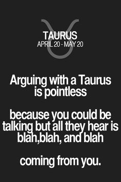 Arguing with a Taurus is pointless because you could be talking but all they hear is bIgh,blah, and blah coming from you. Taurus | Taurus Quotes | Taurus Zodiac Signs