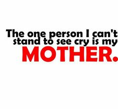 I couldn't handle seeing my mom cry...