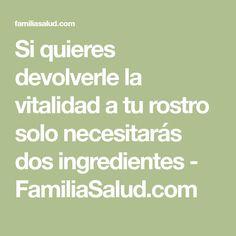 Si quieres devolverle la vitalidad a tu rostro solo necesitarás dos ingredientes - FamiliaSalud.com