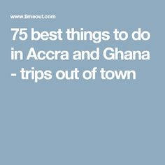 75 best things to do in Accra and Ghana - trips out of town