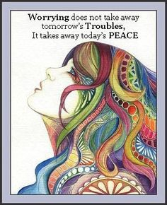 Don't worry, be happy.  Why?  Worrying does not take away tomorrow's troubles. It only takes away today's peace.