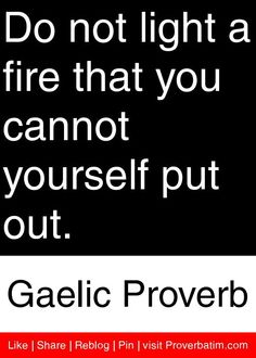 Do not light a fire that you cannot yourself put out. - Gaelic Proverb #proverbs #quotes                                                                                                                                                      More