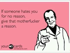 If someone hates you for no reason, give that motherfucker a reason. make-me-laugh-out-loud-space