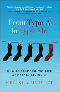 "FROM TYPE A TO TYPE ME: HOW TO STOP ""DOING"" LIFE AND START LIVING IT by Melissa Heisler #motivation #selfhelp"