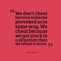 If we're unhappy in a relationship, then we should end it, not cheat.  Everybody Cheats available now at http://www.amazon.com/Everybody-Cheats-Nina-Mancuso/dp/0692454322/ref=sr_1_1?s=books&ie=UTF8&qid=1448988480&sr=1-1&keywords=everybody+cheats