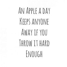 """An apple a day keeps anyone away if you throw it hard enough"""