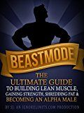 BEASTMODE: The Ultimate Guide to Building Lean Muscle Gaining Strength Shredding Fat & Becoming an Alpha Male (Fat Loss Bodybuilding Build Muscle  Bodyweight Training Protein Diet)