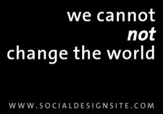 """""""we cannot not change the world"""""""