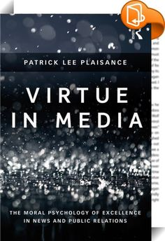 "Virtue in Media    :  This work establishes a contemporary profile of virtue in professional media practice. Author Patrick Lee Plaisance examines the experiences, perspectives, moral stances, and demographic data of two dozen professional exemplars in journalism and public relations. Plaisance conducted extensive personal ""life story"" interviews and collected survey data to assess the exemplars' personality traits, ethical ideologies, moral reasoning skills and perceived workplace cli..."
