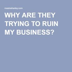WHY ARE THEY TRYING TO RUIN MY BUSINESS?  A toxic family's smear campaign to damage and discredit a new small business start up. Read more in this week's Q&A blog post - http://maxineharley.com/why-are-they-trying-to-ruin-my-business/