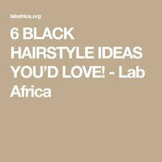 6 BLACK HAIRSTYLE IDEAS YOU'D LOVE! - Lab Africa