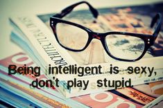 For all you women, ladies, teens, girls.....Being intelligent is sexy, don't play stupid.