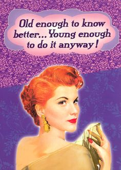 Old enough to know better...young enough to do it anyway! Humor
