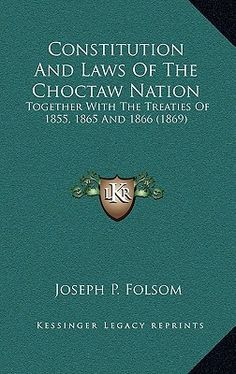 Constitution and Laws of the Choctaw Nation: Together with the Treaties of 1855, 1865, 1866, 1869