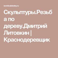 Скульптуры.Резьба по дереву.Дмитрий Литовкин | Краснодеревщик