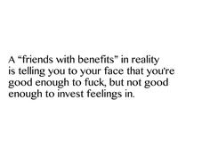 "A ""Friends With Benefits"" In Reality Is Telling You to Your Face That You're Good Enough to fuck, But Not Good Enough to Invest Feelings In ~ Life Quote"
