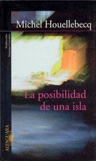 """La posibilidad de una isla / Michel Houellebecq ; traducción de Encarna Castejón.-- Alfaguara ; [Madrid], D.L. 2005).-- 439 p. ; 23 cm  D.L. M 37879-2005.-- ISBN 84-204-6914-9  821.133.1-31""""19""""  R. 13628"""