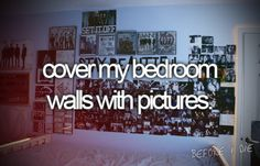 Cover my bedroom walls with pictures!
