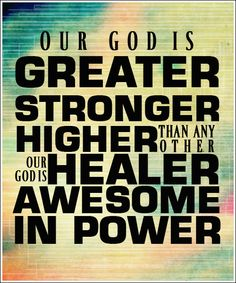 Our GOD is greater, stronger, higher than any other. Our GOD is healer, awesome in power. <3