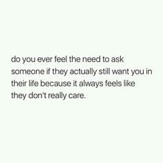 Do you ever feel the need to ask someone if they actually still want you in their life because it always feels like they don't really care . Need Someone Quotes, You Dont Care Quotes, Don't Care Quotes, Want You Quotes, Being There For Someone Quotes, Meant To Be Quotes, True Love Quotes, Love Yourself Quotes, Jerk Quotes