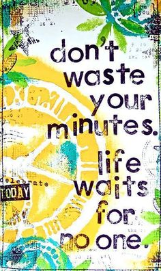 Don't waste your minutes. Life waits for no one.