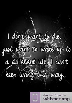 I don't want to die. I just want to wake up to a different life. I can't keep living this way.