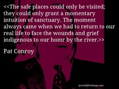 Pat Conroy - quote-The safe places could only be visited; they could only grant a momentary intuition of sanctuary. The moment always came when we had to return to our real life to face the wounds and grief indigenous to our homr by the river.Source: quoteallthethings.com #PatConroy #quote #quotation #aphorism #quoteallthethings