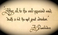 """After all, to the well-organized mind, death is but the next great adventure."""