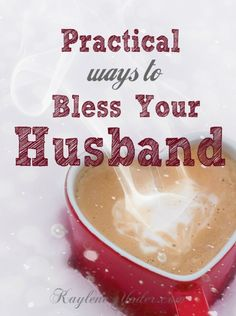 Seven practical ways to bless your husband today! Lift his spirits, just because you can!