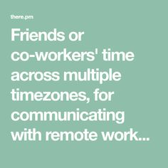 Friends or co-workers' time across multiple timezones, for communicating with remote workers and open sourcers