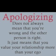 TRUE. Absolutely true. How much did I apologize and how much did I have to ASK for YOUR apology? Right. It wasn't ever my ego.