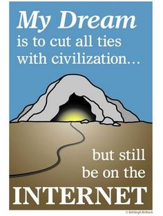 My dream is to cut all ties with civilization...but still be on the internet.