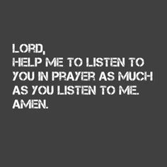 Lord, Help me to listen to You in prayer as much as You listen to me. Amen.