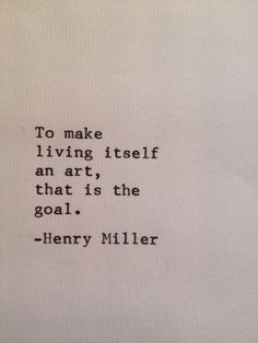 To make living itself an art, that is the goal. - Henry Miller