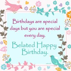 Wish - Birthdays are special days but you are special every day. Belated Happy Birthday Wishes, Birthday Wishes And Images, Birthday Blessings, Happy Birthday Messages, Birthday Sayings, Birthday Msgs, Cousin Birthday, Birthday Sentiments, Birthday Pictures